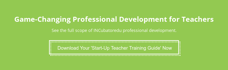 Game-Changing Professional Development for Teachers  See the full scope of INCubatoredu professional development. Download Your 'Start-Up Teacher Training Guide' Now